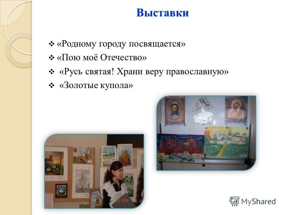 Выставки «Родному городу посвящается» «Пою моё Отечество» «Русь святая! Храни веру православную» «Золотые купола»