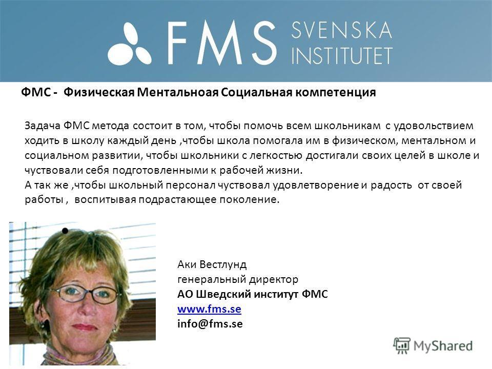 Аки Вестлунд генеральный директор AO Шведский институт ФМС www.fms.se info@fms.se Задача ФМС метода состоит в том, чтобы помочь всем школьникам с удовольствием ходить в школу каждый день,чтобы школа помогала им в физическом, ментальном и социальном р