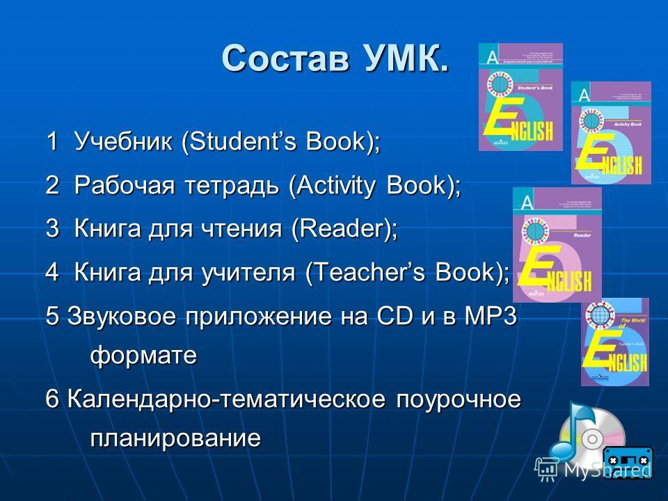 Состав УМК. 1 Учебник (Students Book); 2 Рабочая тетрадь (Activity Book); 3 Книга для чтения (Reader); 4 Книга для учителя (Teachers Book); 5 Звуковое приложение на CD и в MP3 формате 6 Календарно-тематическое поурочное планирование