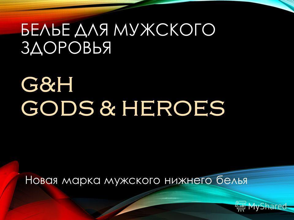 БЕЛЬЕ ДЛЯ МУЖСКОГО ЗДОРОВЬЯ G&H GODS & HEROES Новая марка мужского нижнего белья