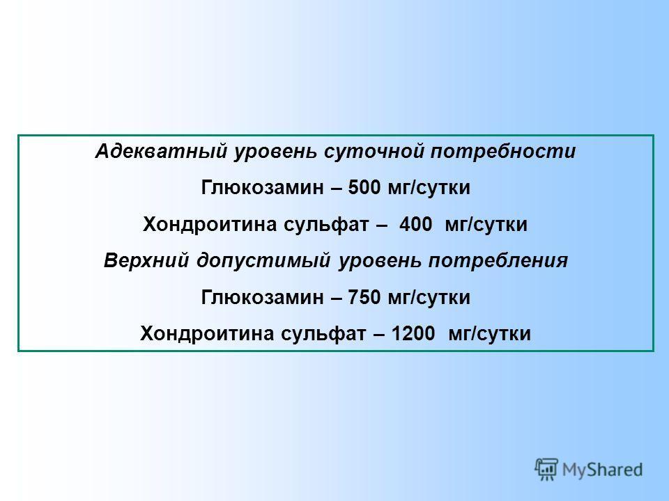 Адекватный уровень суточной потребности Глюкозамин – 500 мг/сутки Хондроитина сульфат – 400 мг/сутки Верхний допустимый уровень потребления Глюкозамин – 750 мг/сутки Хондроитина сульфат – 1200 мг/сутки