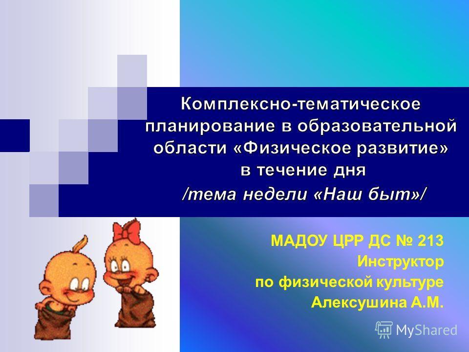 МАДОУ ЦРР ДС 213 Инструктор по физической культуре Алексушина А.М.