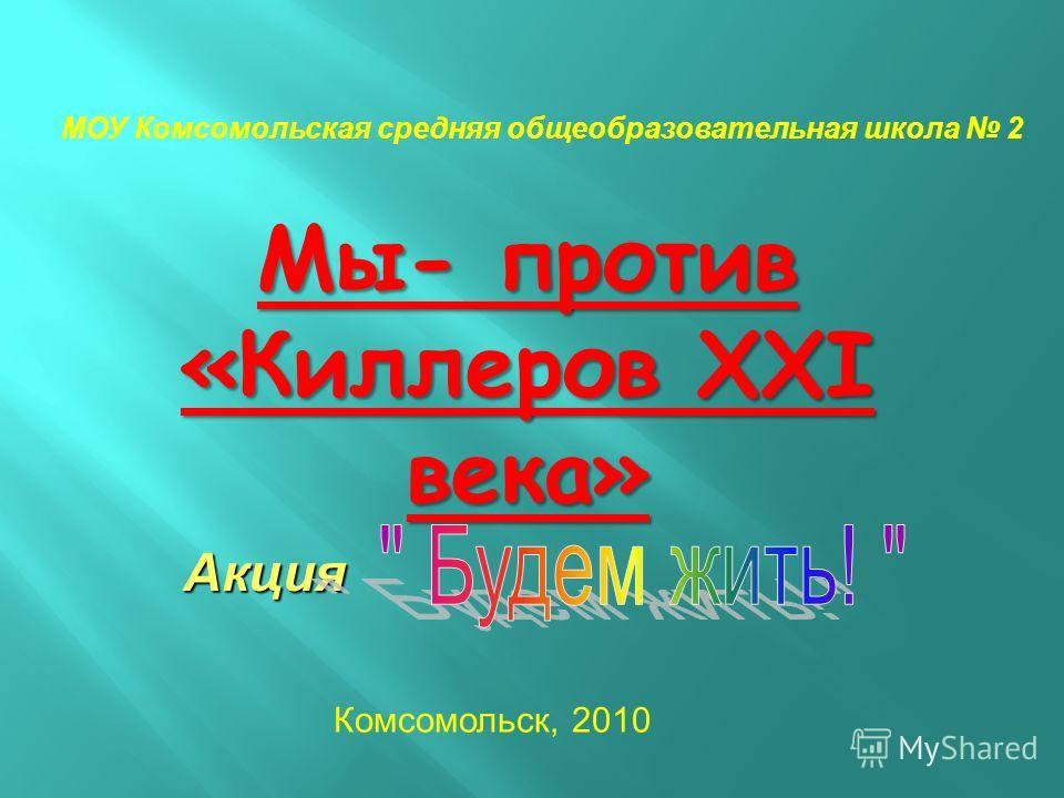 Мы- против «Киллеров XXI века» МОУ Комсомольская средняя общеобразовательная школа 2 Комсомольск, 2010 Акция