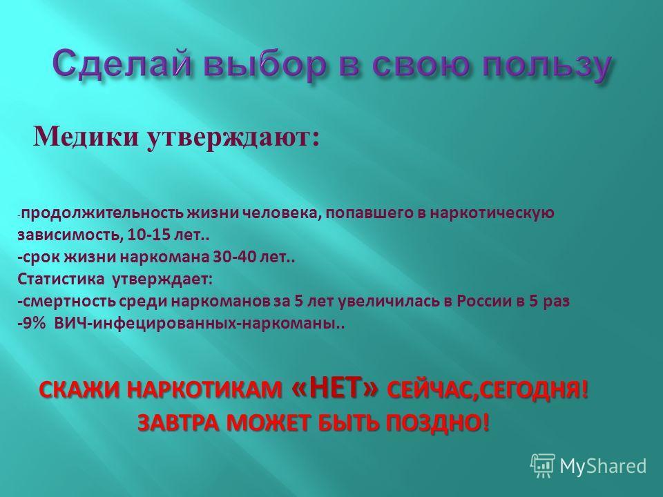 Медики утверждают: - продолжительность жизни человека, попавшего в наркотическую зависимость, 10-15 лет.. -срок жизни наркомана 30-40 лет.. Статистика утверждает: -смертность среди наркоманов за 5 лет увеличилась в России в 5 раз -9% ВИЧ-инфецированн