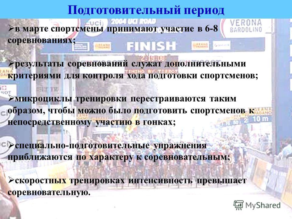 Подготовительный период в марте спортсмены принимают участие в 6-8 соревнованиях; результаты соревнований служат дополнительными критериями для контроля хода подготовки спортсменов; микроциклы тренировки перестраиваются таким образом, чтобы можно был