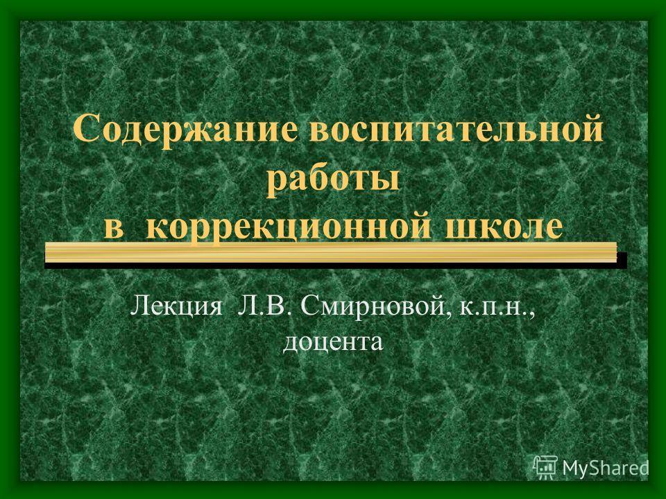 Содержание воспитательной работы в коррекционной школе Лекция Л.В. Смирновой, к.п.н., доцента