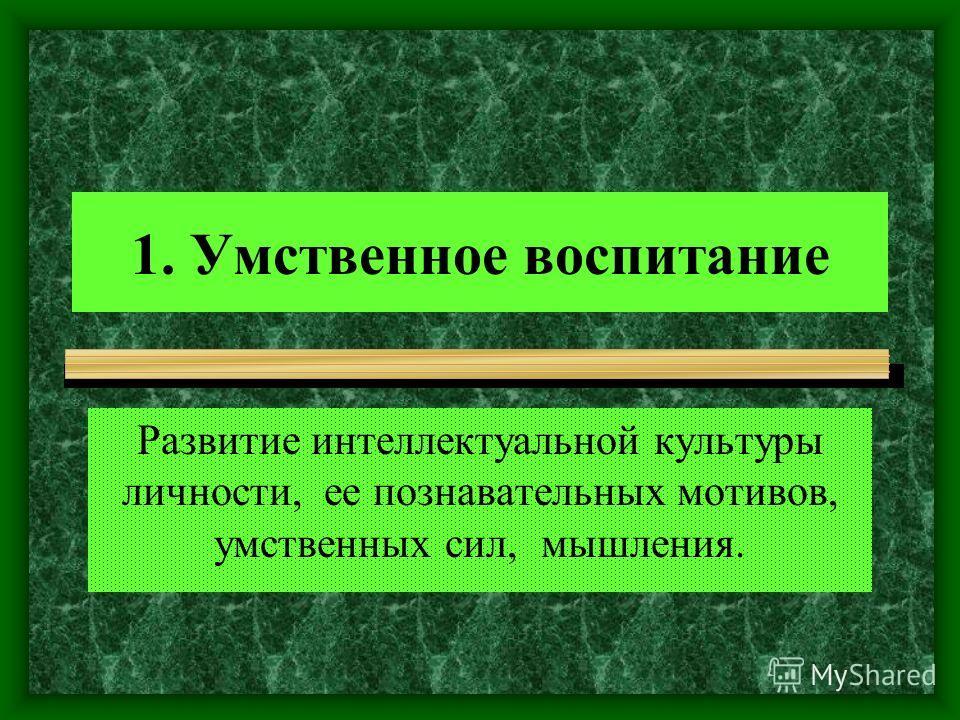 1. Умственное воспитание Развитие интеллектуальной культуры личности, ее познавательных мотивов, умственных сил, мышления.