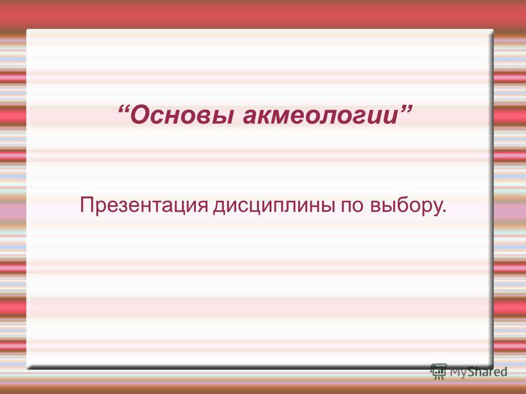 Основы акмеологии Презентация дисциплины по выбору.