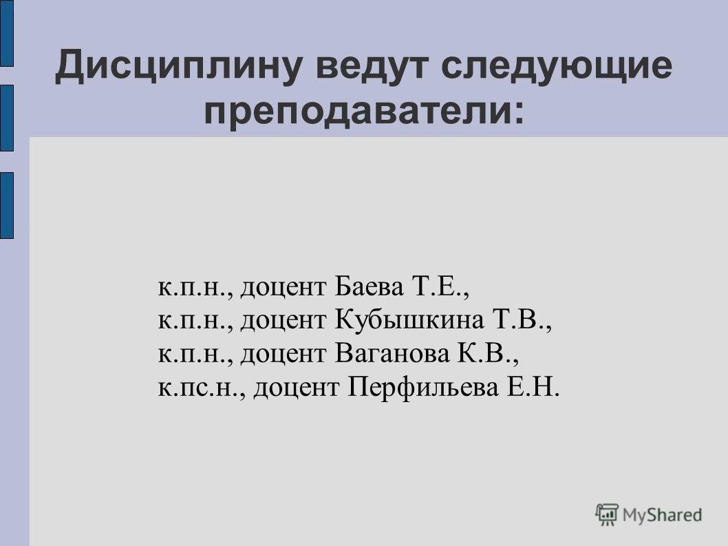Дисциплину ведут следующие преподаватели: к.п.н., доцент Баева Т.Е., к.п.н., доцент Кубышкина Т.В., к.п.н., доцент Ваганова К.В., к.пс.н., доцент Перфильева Е.Н.