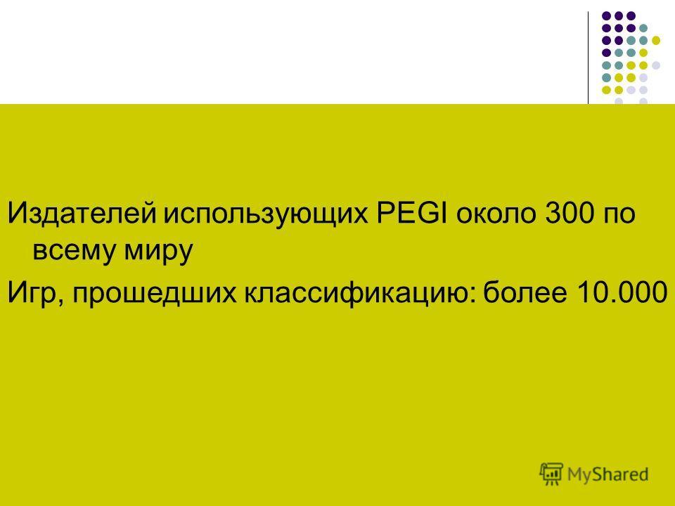 Количество Издателей использующих PEGI около 300 по всему миру Игр, прошедших классификацию: более 10.000
