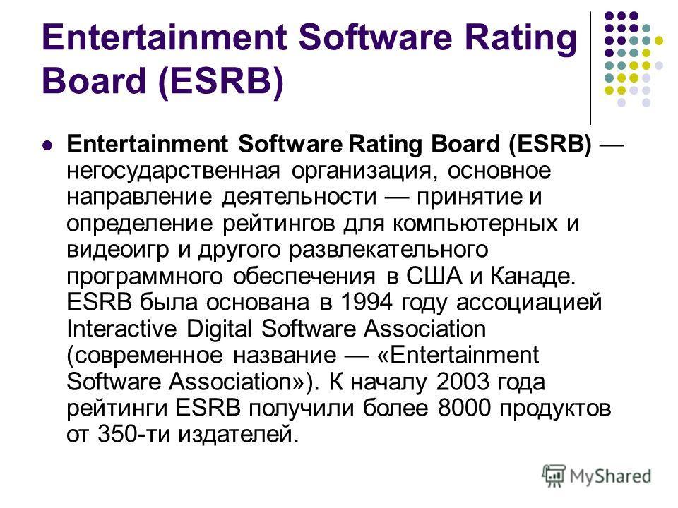 Entertainment Software Rating Board (ESRB) Entertainment Software Rating Board (ESRB) негосударственная организация, основное направление деятельности принятие и определение рейтингов для компьютерных и видеоигр и другого развлекательного программног