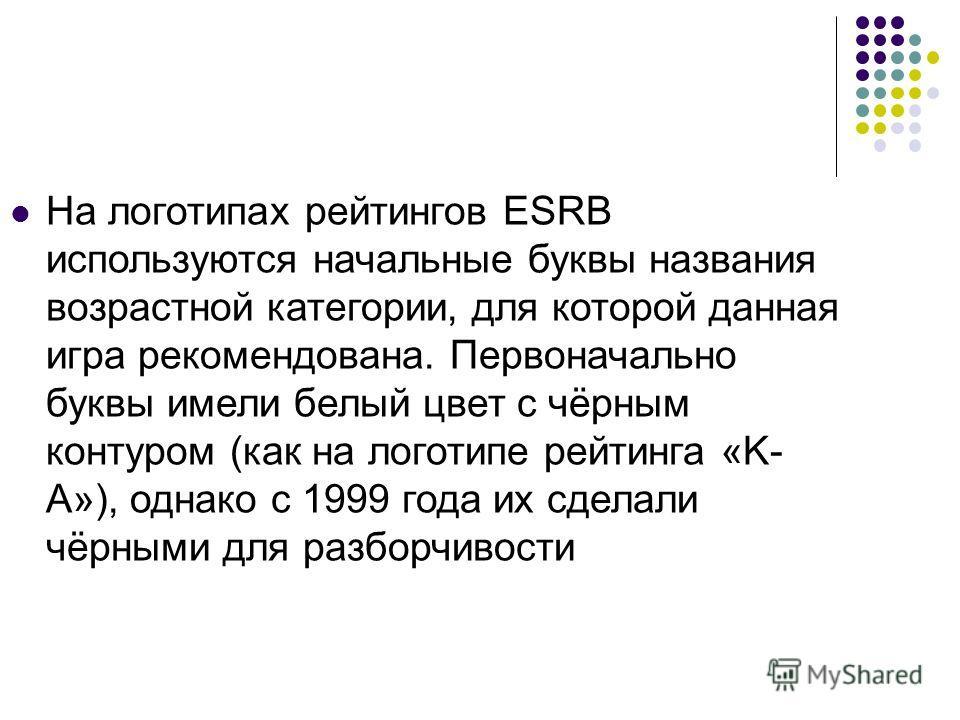 На логотипах рейтингов ESRB используются начальные буквы названия возрастной категории, для которой данная игра рекомендована. Первоначально буквы имели белый цвет с чёрным контуром (как на логотипе рейтинга «K- A»), однако с 1999 года их сделали чёр