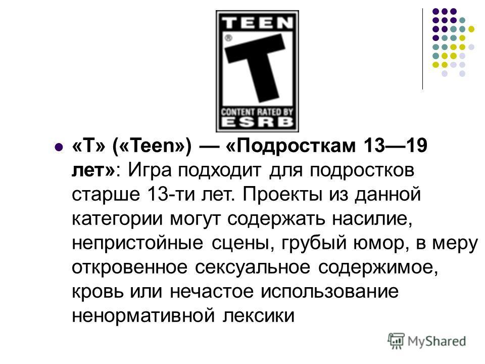 «T» («Teen») «Подросткам 1319 лет»: Игра подходит для подростков старше 13-ти лет. Проекты из данной категории могут содержать насилие, непристойные сцены, грубый юмор, в меру откровенное сексуальное содержимое, кровь или нечастое использование ненор