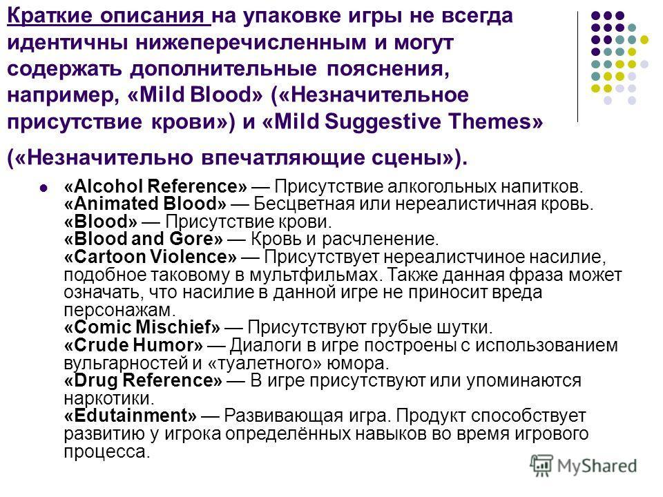 Краткие описания на упаковке игры не всегда идентичны нижеперечисленным и могут содержать дополнительные пояснения, например, «Mild Blood» («Незначительное присутствие крови») и «Mild Suggestive Themes» («Незначительно впечатляющие сцены»). «Alcohol