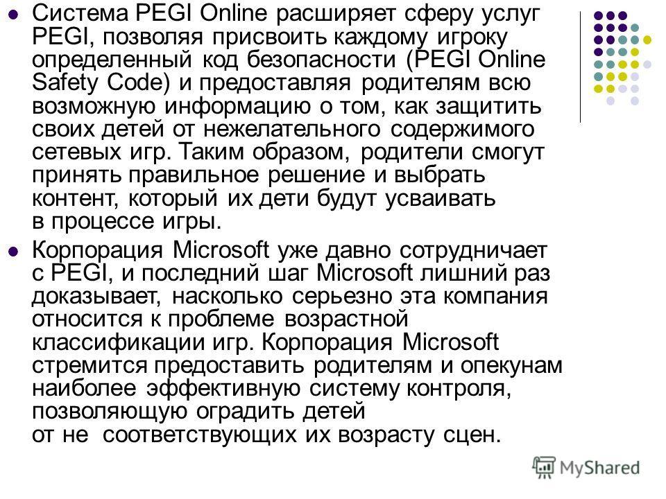 Система PEGI Online расширяет сферу услуг PEGI, позволяя присвоить каждому игроку определенный код безопасности (PEGI Online Safety Code) и предоставляя родителям всю возможную информацию о том, как защитить своих детей от нежелательного содержимого