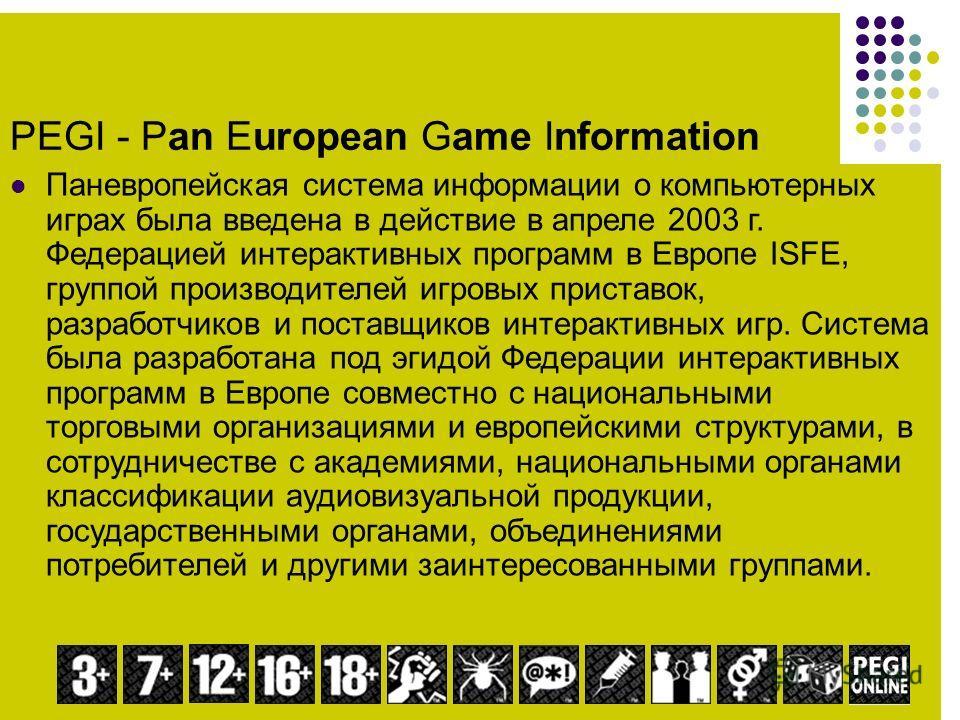 PEGI - Pan European Game Information Паневропейская система информации о компьютерных играх была введена в действие в апреле 2003 г. Федерацией интерактивных программ в Европе ISFE, группой производителей игровых приставок, разработчиков и поставщико