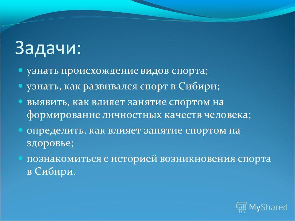 Задачи: узнать происхождение видов спорта; узнать, как развивался спорт в Сибири; выявить, как влияет занятие спортом на формирование личностных качеств человека; определить, как влияет занятие спортом на здоровье; познакомиться с историей возникнове