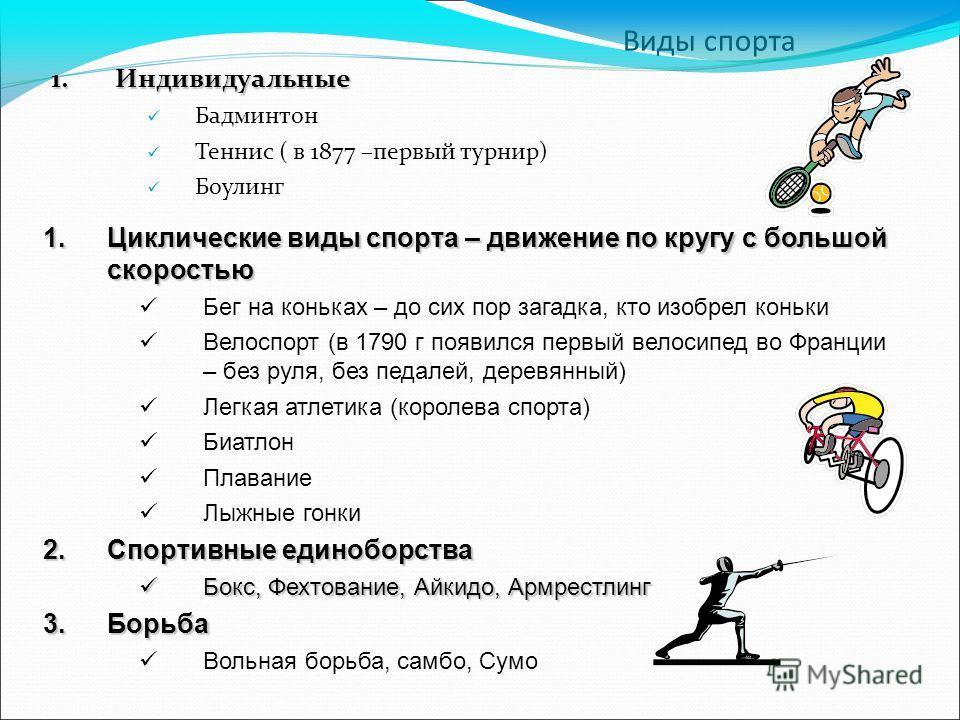 Виды спорта 1. Индивидуальные Бадминтон Теннис ( в 1877 –первый турнир) Боулинг 1. Циклические виды спорта – движение по кругу с большой скоростью Бег на коньках – до сих пор загадка, кто изобрел коньки Велоспорт (в 1790 г появился первый велосипед в