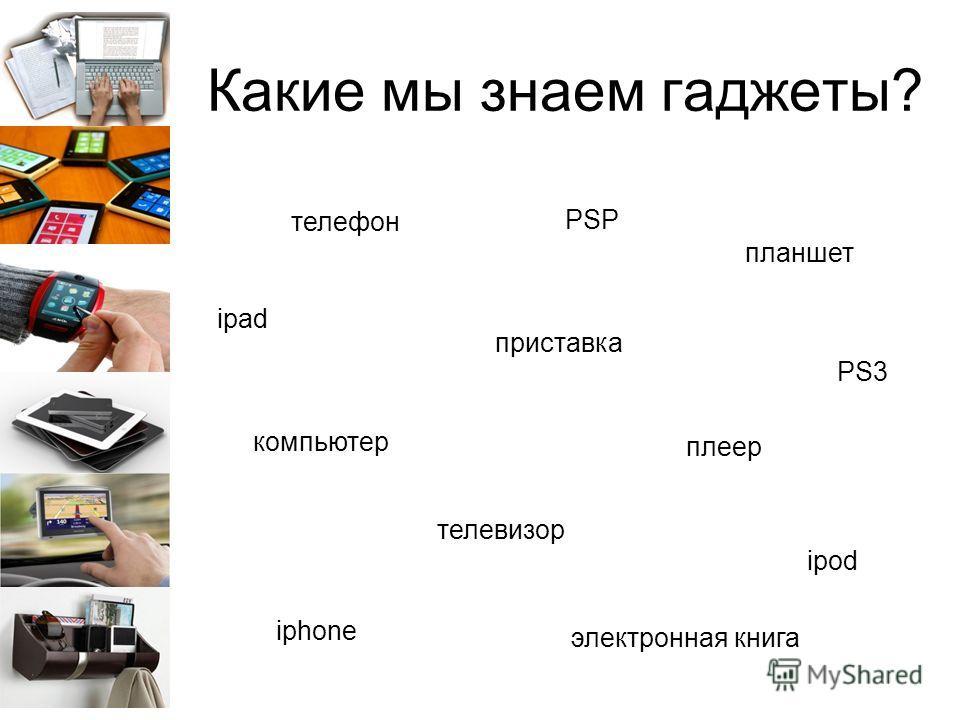 Какие мы знаем гаджеты? телефон приставка компьютер планшет плеер телевизор электронная книга PSP iphone ipad ipod PS3