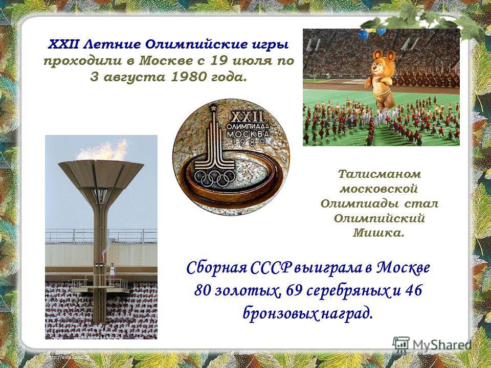 XXII Летние Олимпийские игры проходили в Москве с 19 июля по 3 августа 1980 года. Талисманом московской Олимпиады стал Олимпийский Мишка. Сборная СССР выиграла в Москве 80 золотых, 69 серебряных и 46 бронзовых наград.