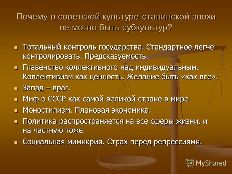 Почему в советской культуре сталинской эпохи не могло быть субкультур? Тотальный контроль государства. Стандартное легче контролировать. Предсказуемость. Тотальный контроль государства. Стандартное легче контролировать. Предсказуемость. Главенство ко