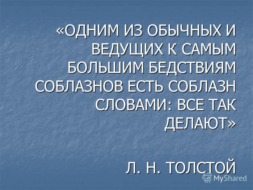 «ОДНИМ ИЗ ОБЫЧНЫХ И ВЕДУЩИХ К САМЫМ БОЛЬШИМ БЕДСТВИЯМ СОБЛАЗНОВ ЕСТЬ СОБЛАЗН СЛОВАМИ: ВСЕ ТАК ДЕЛАЮТ» Л. Н. ТОЛСТОЙ