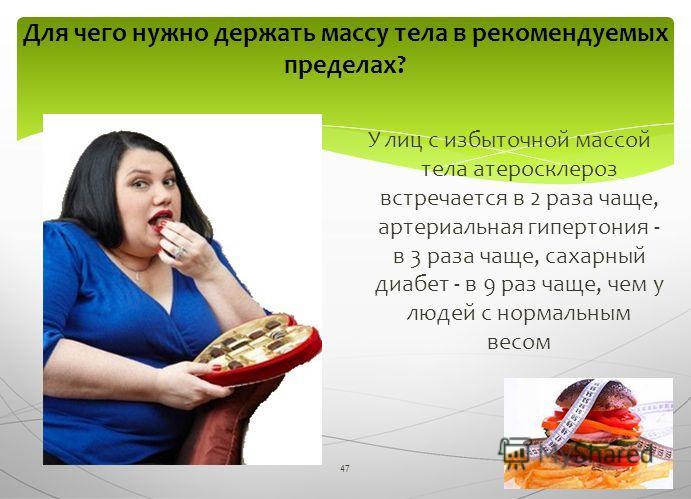 47 Для чего нужно держать массу тела в рекомендуемых пределах? У лиц с избыточной массой тела атеросклероз встречается в 2 раза чаще, артериальная гипертония - в 3 раза чаще, сахарный диабет - в 9 раз чаще, чем у людей с нормальным весом