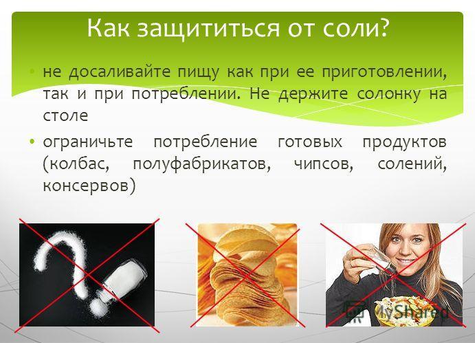 55 не досаливайте пищу как при ее приготовлении, так и при потреблении. Не держите солонку на столе ограничьте потребление готовых продуктов (колбас, полуфабрикатов, чипсов, солений, консервов) Как защититься от соли?
