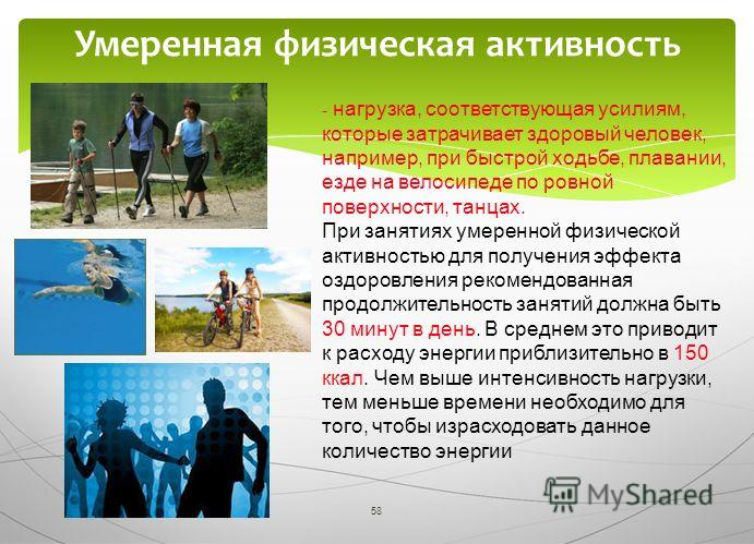 58 Умеренная физическая активность - нагрузка, соответствующая усилиям, которые затрачивает здоровый человек, например, при быстрой ходьбе, плавании, езде на велосипеде по ровной поверхности, танцах. При занятиях умеренной физической активностью для