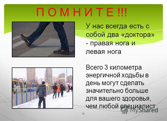 63 У нас всегда есть с собой два «доктора» - правая нога и левая нога Всего 3 километра энергичной ходьбы в день могут сделать значительно больше для вашего здоровья, чем любой специалист П О М Н И Т Е !!!