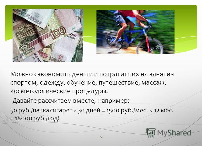 72 Можно сэкономить деньги и потратить их на занятия спортом, одежду, обучение, путешествие, массаж, косметологические процедуры. Давайте рассчитаем вместе, например: 50 руб./пачка сигарет х 30 дней = 1500 руб./мес. х 12 мес. = 18000 руб./год!