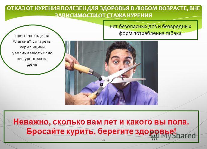 75 ОТКАЗ ОТ КУРЕНИЯ ПОЛЕЗЕН ДЛЯ ЗДОРОВЬЯ В ЛЮБОМ ВОЗРАСТЕ, ВНЕ ЗАВИСИМОСТИ ОТ СТАЖА КУРЕНИЯ Неважно, сколько вам лет и какого вы пола. Бросайте курить, берегите здоровье! при переходе на «легкие» сигареты курильщики увеличивают число выкуренных за де