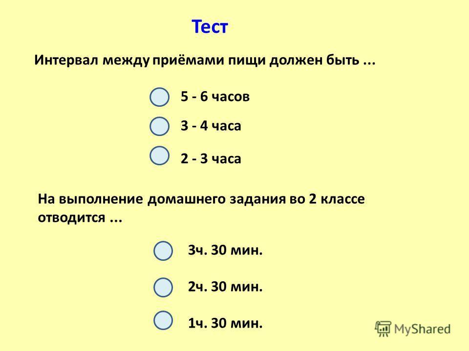 Тест Интервал между приёмами пищи должен быть... На выполнение домашнего задания во 2 классе отводится... 5 - 6 часов 3 - 4 часа 2 - 3 часа 1 ч. 30 мин. 2 ч. 30 мин. 3 ч. 30 мин.