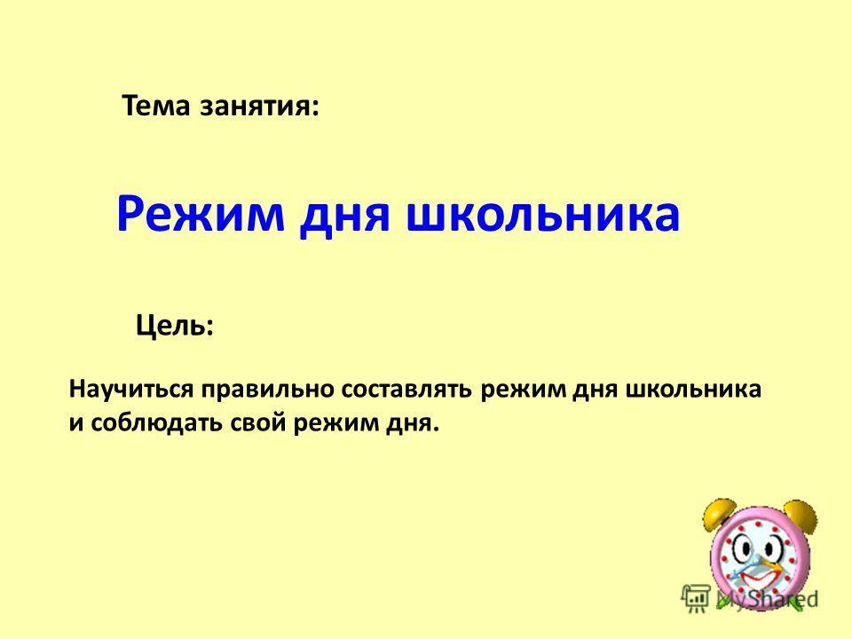 Тема занятия: Режим дня школьника Цель: Научиться правильно составлять режим дня школьника и соблюдать свой режим дня.