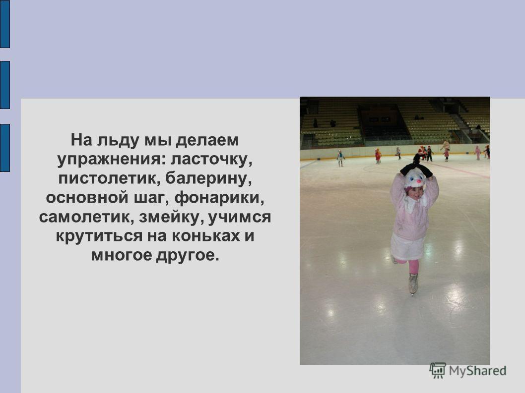 На льду мы делаем упражнения: ласточку, пистолетик, балерину, основной шаг, фонарики, самолетик, змейку, учимся крутиться на коньках и многое другое.