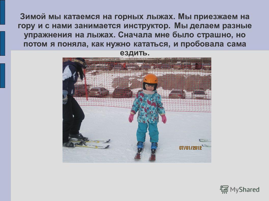 Зимой мы катаемся на горных лыжах. Мы приезжаем на гору и с нами занимается инструктор. Мы делаем разные упражнения на лыжах. Сначала мне было страшно, но потом я поняла, как нужно кататься, и пробовала сама ездить.