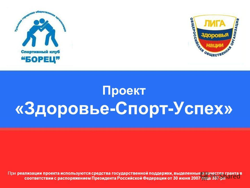 Проект «Здоровье-Спорт-Успех» При реализации проекта используются средства государственной поддержки, выделенные в качестве гранта в соответствии с распоряжением Президента Российской Федерации от 30 июня 2007 года 367-рп