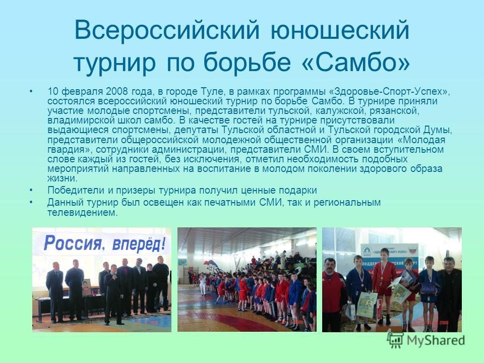Всероссийский юношеский турнир по борьбе «Самбо» 10 февраля 2008 года, в городе Туле, в рамках программы «Здоровье-Спорт-Успех», состоялся всероссийский юношеский турнир по борьбе Самбо. В турнире приняли участие молодые спортсмены, представители тул