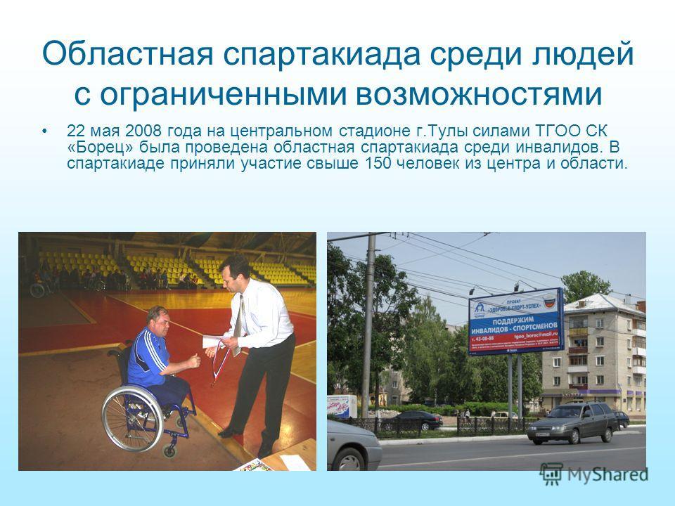 Областная спартакиада среди людей с ограниченными возможностями 22 мая 2008 года на центральном стадионе г.Тулы силами ТГОО СК «Борец» была проведена областная спартакиада среди инвалидов. В спартакиаде приняли участие свыше 150 человек из центра и о
