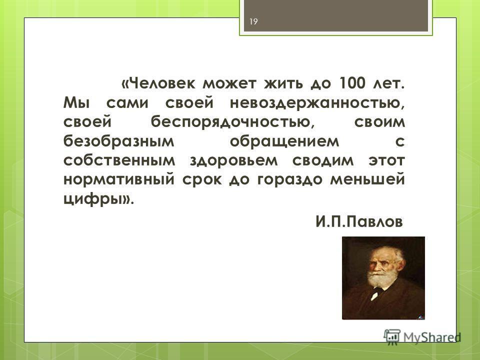 «Человек может жить до 100 лет. Мы сами своей невоздержанностью, своей беспорядочностью, своим безобразным обращением с собственным здоровьем сводим этот нормативный срок до гораздо меньшей цифры». И.П.Павлов 19