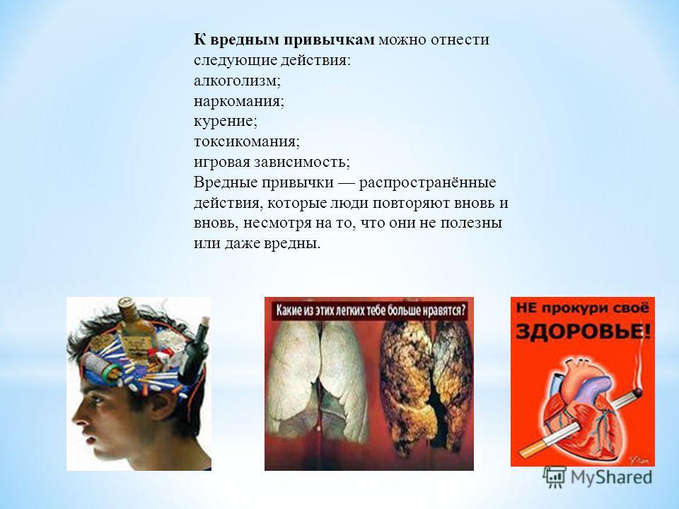 К вредным привычкам можно отнести следующие действия: алкоголизм; наркомания; курение; токсикомания; игровая зависимость; Вредные привычки распространённые действия, которые люди повторяют вновь и вновь, несмотря на то, что они не полезны или даже вр