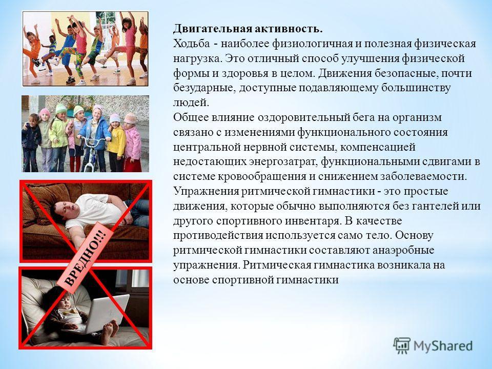Двигательная активность. Ходьба - наиболее физиологичная и полезная физическая нагрузка. Это отличный способ улучшения физической формы и здоровья в целом. Движения безопасные, почти безударные, доступные подавляющему большинству людей. Общее влияние