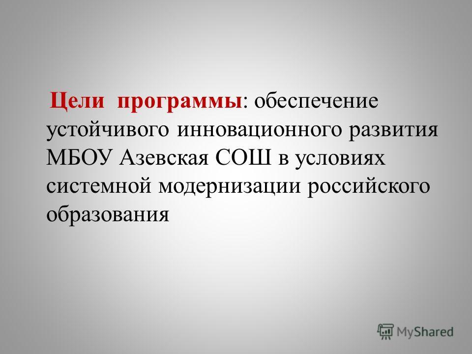 Цели программы: обеспечение устойчивого инновационного развития МБОУ Азевская СОШ в условиях системной модернизации российского образования