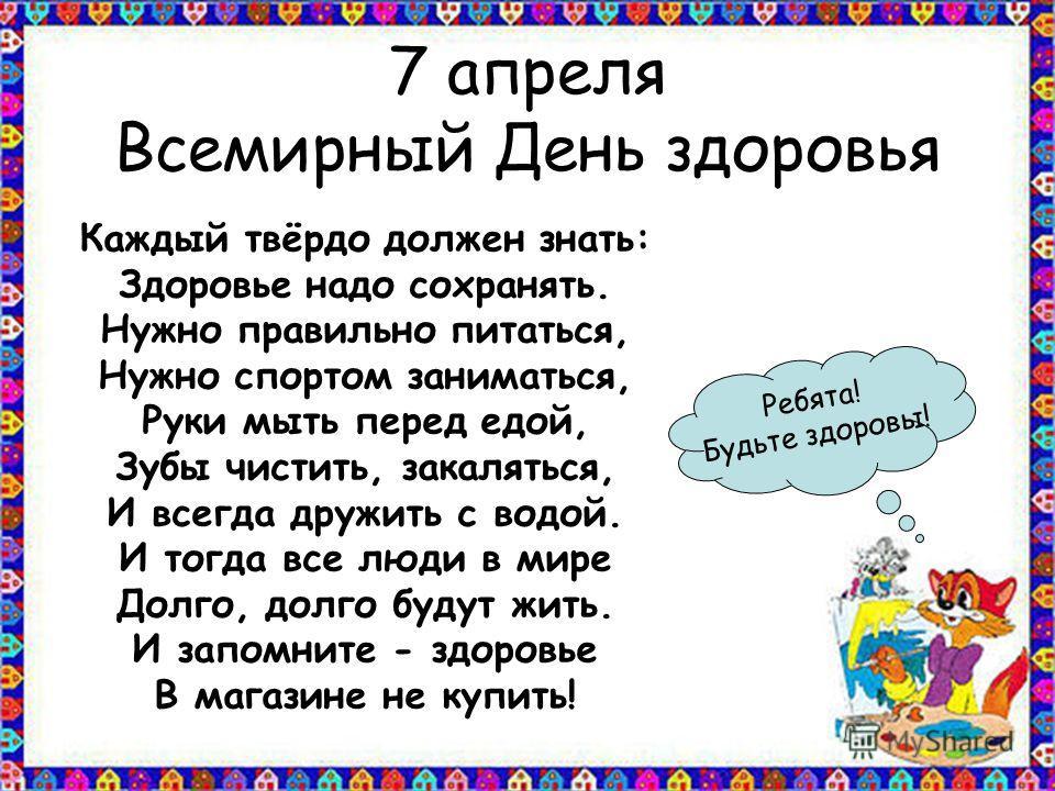 7 апреля Всемирный День здоровья Каждый твёрдо должен знать: Здоровье надо сохранять. Нужно правильно питаться, Нужно спортом заниматься, Руки мыть перед едой, Зубы чистить, закаляться, И всегда дружить с водой. И тогда все люди в мире Долго, долго б