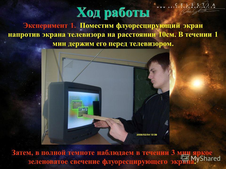 Ход работы Эксперимент 1. Поместим флуоресцирующий экран напротив экрана телевизора на расстоянии 10 см. В течении 1 мин держим его перед телевизором. Затем, в полной темноте наблюдаем в течении 3 мин яркое зеленоватое свечение флуоресцирующего экран