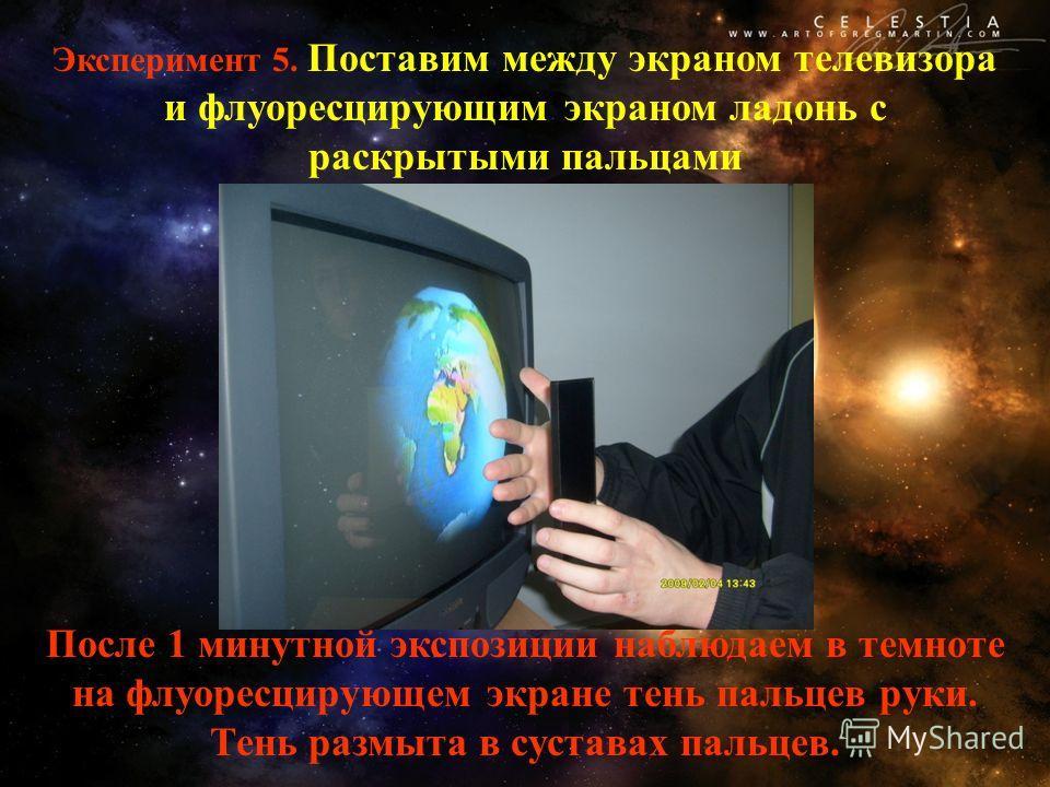Эксперимент 5. Поставим между экраном телевизора и флуоресцирующим экраном ладонь с раскрытыми пальцами После 1 минутной экспозиции наблюдаем в темноте на флуоресцирующем экране тень пальцев руки. Тень размыта в суставах пальцев.