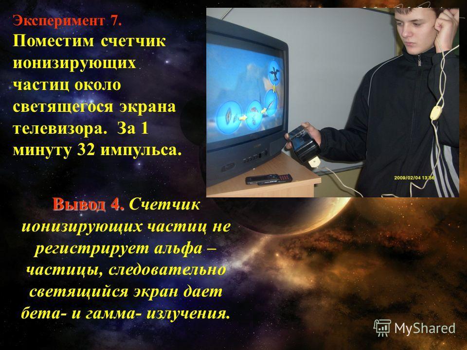 Эксперимент 7. Поместим счетчик ионизирующих частиц около светящегося экрана телевизора. За 1 минуту 32 импульса. Вывод 4. Вывод 4. Счетчик ионизирующих частиц не регистрирует альфа – частицы, следовательно светящийся экран дает бета- и гамма- излуче