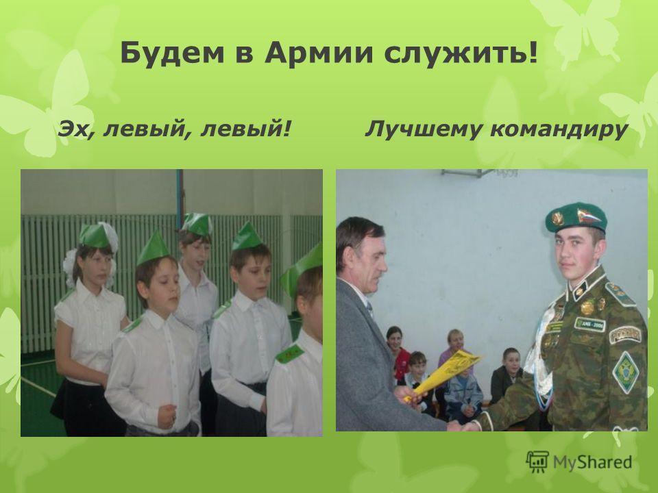 Будем в Армии служить! Эх, левый, левый!Лучшему командиру