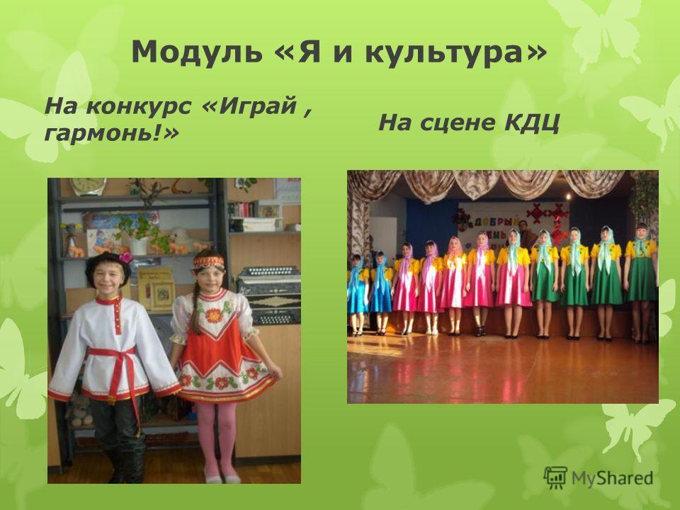 Модуль «Я и культура» На конкурс «Играй, гармонь!» На сцене КДЦ
