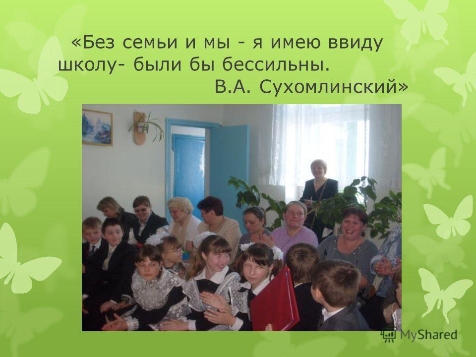 «Без семьи и мы - я имею ввиду школу- были бы бессильны. В.А. Сухомлинский»